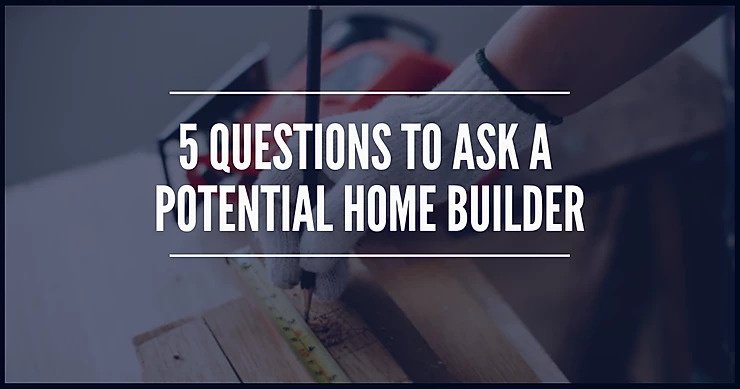 5 questions to ask a potential home builder